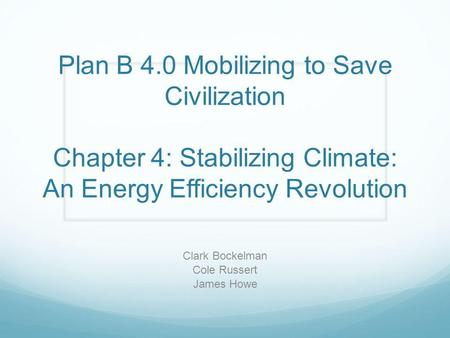 Plan B 4.0 Mobilizing to Save Civilization Chapter 4: Stabilizing Climate: An Energy Efficiency Revolution Clark Bockelman Cole Russert James Howe.