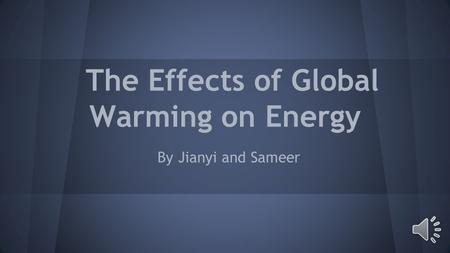 The Effects of Global Warming on Energy By Jianyi and Sameer.