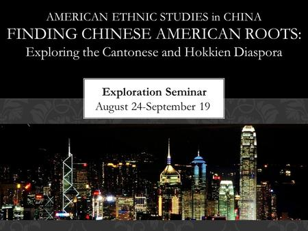 AMERICAN ETHNIC STUDIES in CHINA FINDING CHINESE AMERICAN ROOTS: Exploring the Cantonese and Hokkien Diaspora.