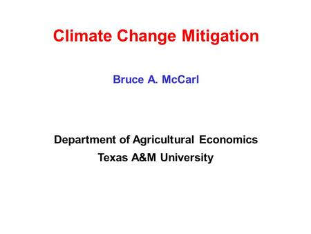 Climate Change Mitigation Bruce A. McCarl Department of Agricultural Economics Texas A&M University.