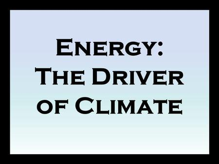 Energy: The Driver of Climate. Overview The balance between incoming energy from the sun and outgoing energy from Earth ultimately drives our climate.