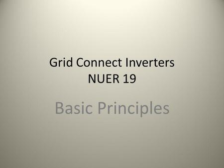 Grid Connect Inverters NUER 19 Basic Principles. What is an Inverter? A Solid State Device which main job is to convert a Direct Current Supply to an.