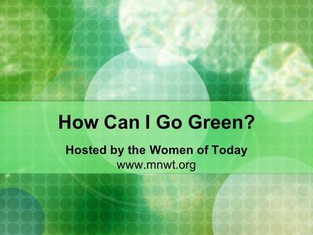 How Can I Go Green? Hosted by the Women of Today www.mnwt.org.