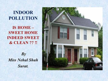 INDOOR POLLUTION IS HOME – SWEET HOME INDEED SWEET & CLEAN ?? !! By Miss Nehal Shah Surat.