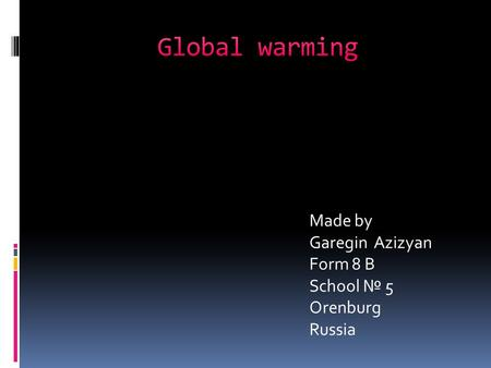 Global warming Made by Garegin Azizyan Form 8 B School № 5 Orenburg Russia.