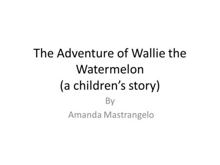 The Adventure of Wallie the Watermelon (a childrens story) By Amanda Mastrangelo.