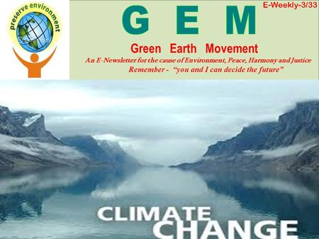 E-Weekly-3/33 Green Earth Movement An E-Newsletter for the cause of Environment, Peace, Harmony and Justice Remember - you and I can decide the future.