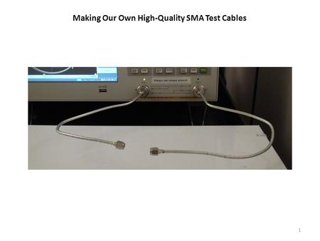 Making Our Own High-Quality SMA Test Cables 1. 2 Always use a gage kit after making a cable to ensure the pin and the dielectric of the SMA connector.