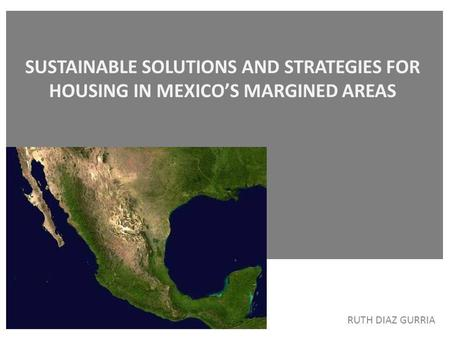 SUSTAINABLE SOLUTIONS AND STRATEGIES FOR HOUSING IN MEXICO'S MARGINED AREAS RUTH DIAZ GURRIA.