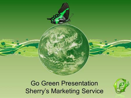 Go Green Presentation Sherrys Marketing Service. Project Overview and Objectives I will talk about going green; and why? I will talk about Global Warming.