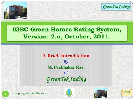 A Brief Introduction By M. Prabhakar Rao, of GreenTek Indika A Brief Introduction By M. Prabhakar Rao, of GreenTek Indika IGBC Green Homes Rating System,