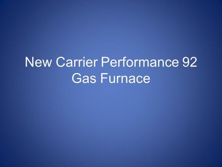 New Carrier Performance 92 Gas Furnace. The new model has not been released yet. It should be added soon to their website. The press release was released.