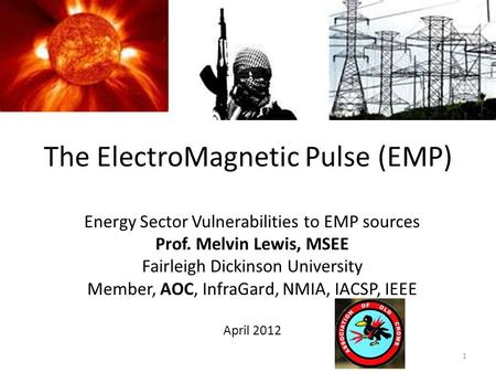 The ElectroMagnetic Pulse (EMP) Energy Sector Vulnerabilities to EMP sources Prof. Melvin Lewis, MSEE Fairleigh Dickinson University Member, AOC, InfraGard,