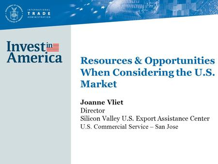 Resources & Opportunities When Considering the U.S. Market Joanne Vliet Director Silicon Valley U.S. Export Assistance Center U.S. Commercial Service –