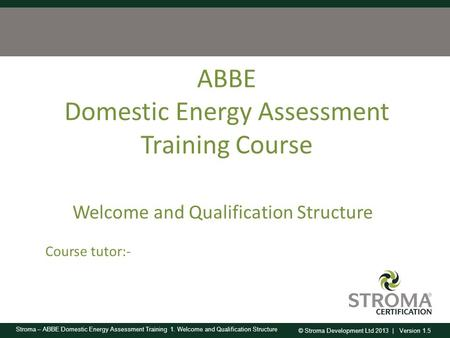 © Stroma Development Ltd 2013 | Version 1.5 Stroma – ABBE Domestic Energy Assessment Training 1. Welcome and Qualification Structure ABBE Domestic Energy.