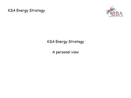 KSA Energy Strategy A personal view. KSA Energy Strategy Current situation in KSA 1.Current generating power is only marginally above demand 2.In the.
