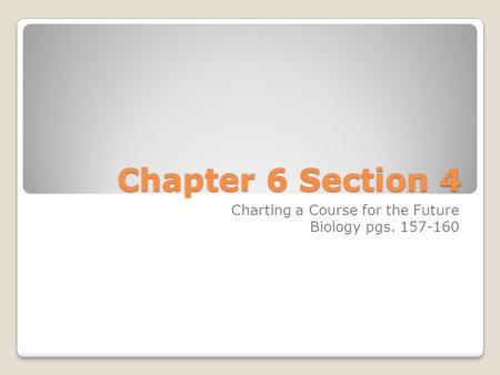 Chapter 6 Section 4 Charting a Course for the Future Biology pgs. 157-160.