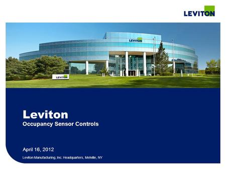 April 16, 2012 Leviton Manufacturing, Inc. Headquarters, Melville, NY Leviton Occupancy Sensor Controls.