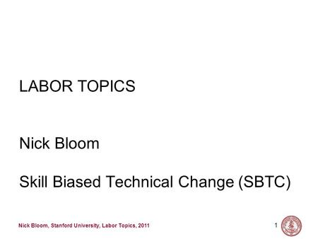 Nick Bloom, Stanford University, Labor Topics, 2011 1 LABOR TOPICS Nick Bloom Skill Biased Technical Change (SBTC)