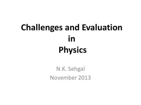 Challenges and Evaluation in Physics N.K. Sehgal November 2013.