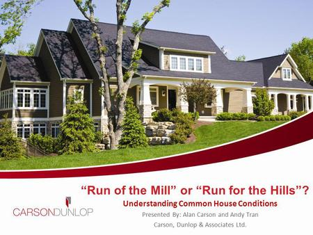 Run of the Mill or Run for the Hills? Understanding Common House Conditions Presented By: Alan Carson and Andy Tran Carson, Dunlop & Associates Ltd. Carson,