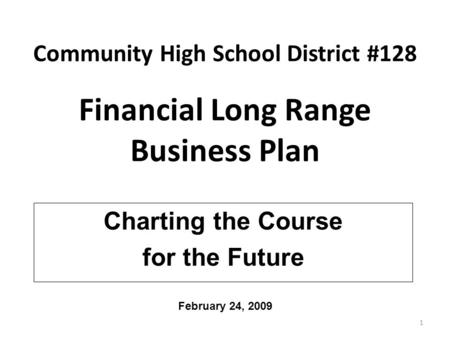 Community High School District #128 Financial Long Range Business Plan Charting the Course for the Future 1 February 24, 2009.