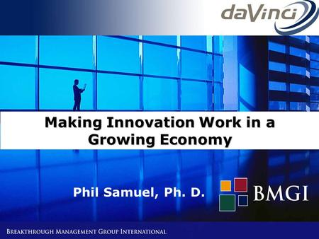 © All rights reserved Slide # 1 BMGI * Problem Solved * Making Innovation Work in a Growing Economy Phil Samuel, Ph. D.