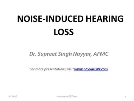 NOISE-INDUCED HEARING LOSS Dr. Supreet Singh Nayyar, AFMC For more presentations, visit www.nayyarENT.comwww.nayyarENT.com 14-Jul-12www.nayyarENT.com1.