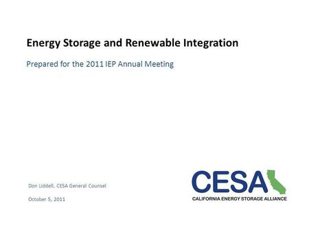 Energy Storage and Renewable Integration Prepared for the 2011 IEP Annual Meeting Don Liddell, CESA General Counsel October 5, 2011.