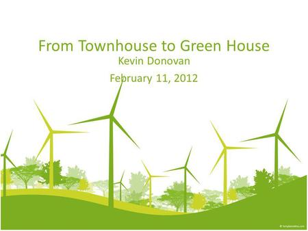 From Townhouse to Green House Kevin Donovan February 11, 2012.