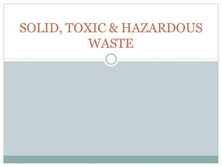 SOLID, TOXIC & HAZARDOUS WASTE. Managing Solid Waste Disposal Waste Stream – the steady flow of matter from raw materials, through manufacturing, product.