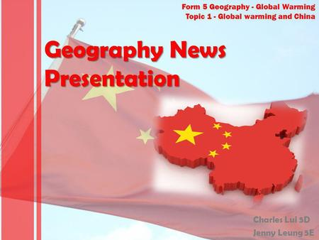 Form 5 Geography - Global Warming Topic 1 - Global warming and China Geography News Presentation Charles Lui 5D Jenny Leung 5E.