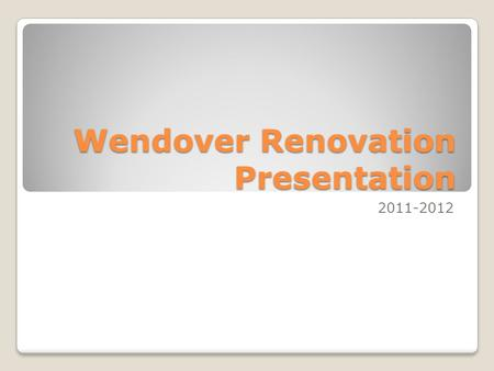 Wendover Renovation Presentation 2011-2012. Presentation Overview Renovation Stages Before Now After How you will be affected Questions/Concerns.