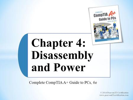 Complete CompTIA A+ Guide to PCs, 6e Chapter 4: Disassembly and Power © 2014 Pearson IT Certification www.pearsonITcertification.com.