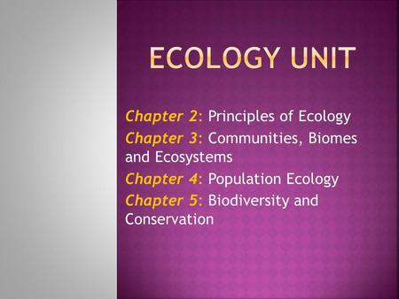 Chapter 2: Principles of Ecology Chapter 3: Communities, Biomes and Ecosystems Chapter 4: Population Ecology Chapter 5: Biodiversity and Conservation.