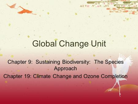 Global Change Unit Chapter 9: Sustaining Biodiversity: The Species Approach Chapter 19: Climate Change and Ozone Completion.
