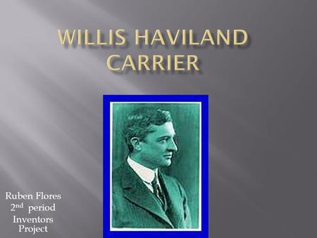 Ruben Flores 2 nd period Inventors Project. Willis Havilland Carrier was born in Angola, New York on November 26, 1876.