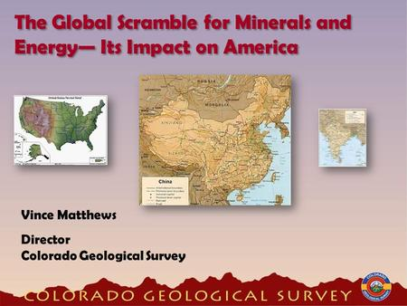 Vince Matthews Director Colorado Geological Survey The Global Scramble for <strong>Minerals</strong> <strong>and</strong> <strong>Energy</strong> Its Impact on America.
