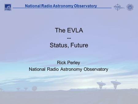 1 National Radio Astronomy Observatory The EVLA -- Status, Future Rick Perley National Radio Astronomy Observatory.