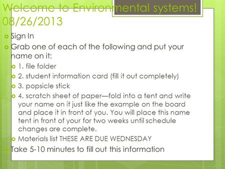 Welcome to Environmental systems! 08/26/2013 Sign In Grab one of each of the following and put your name on it: 1. file folder 2. student information card.