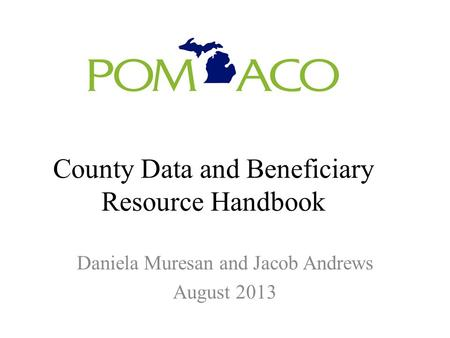 County Data and Beneficiary Resource Handbook Daniela Muresan and Jacob Andrews August 2013.