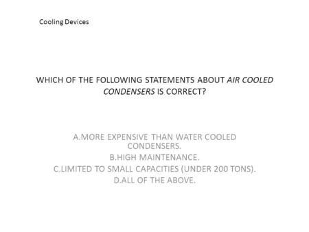 WHICH OF THE FOLLOWING STATEMENTS ABOUT AIR COOLED CONDENSERS IS CORRECT? A.MORE EXPENSIVE THAN WATER COOLED CONDENSERS. B.HIGH MAINTENANCE. C.LIMITED.