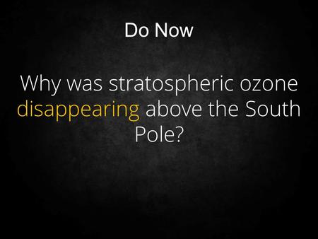 Why was stratospheric ozone disappearing above the South Pole? Do Now.