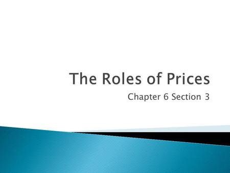 The Roles of Prices Chapter 6 Section 3.
