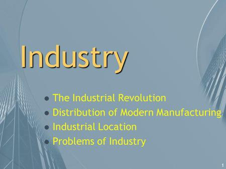 1 Industry l The Industrial Revolution l Distribution of Modern Manufacturing l Industrial Location l Problems of Industry.