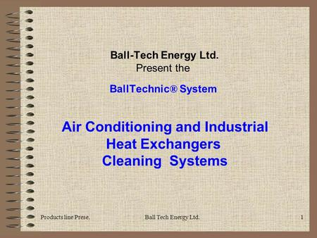 Products line Prese.Ball Tech Energy Ltd.1 Ball-Tech Energy Ltd. Present the BallTechnic ® System Air Conditioning and Industrial Heat Exchangers Cleaning.