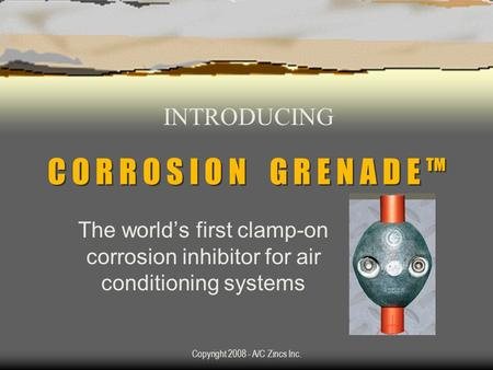 Copyright 2008 - A/C Zincs Inc. C O R R O S I O N G R E N A D E TM The worlds first clamp-on corrosion inhibitor for air conditioning systems INTRODUCING.