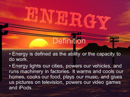 Definition Energy is defined as the ability or the capacity to do work. Energy lights our cities, powers our vehicles, and runs machinery in factories.