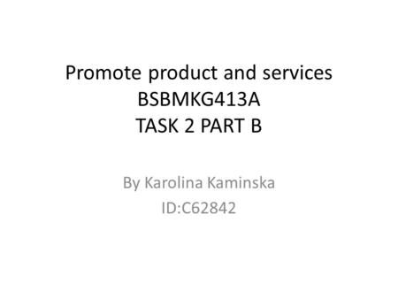 Promote product and services BSBMKG413A TASK 2 PART B By Karolina Kaminska ID:C62842.
