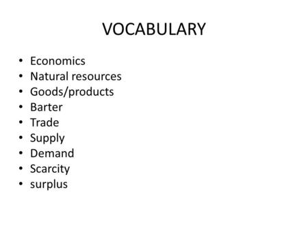 VOCABULARY Economics Natural resources Goods/products Barter Trade Supply Demand Scarcity surplus.